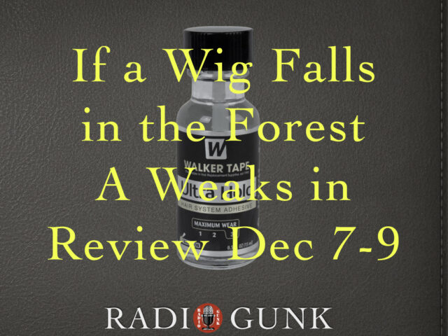 If a Wig Falls in the Forest A Weaks in Review Dec 7-9